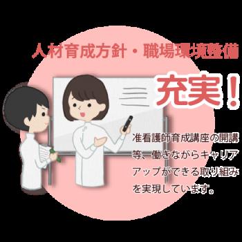 人材育成方針・職場環境整備の充実!准看護師育成講座の開講等、働きながらキャリアアップができる取り組みを実現しています。